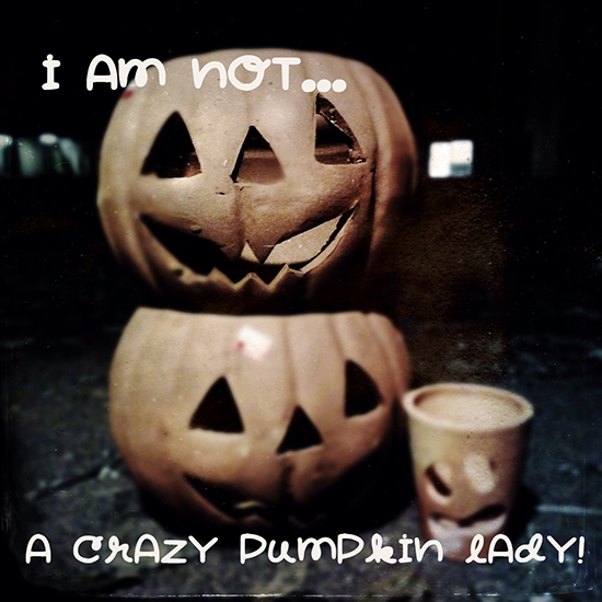 NOT a crazy pumpkin lady.